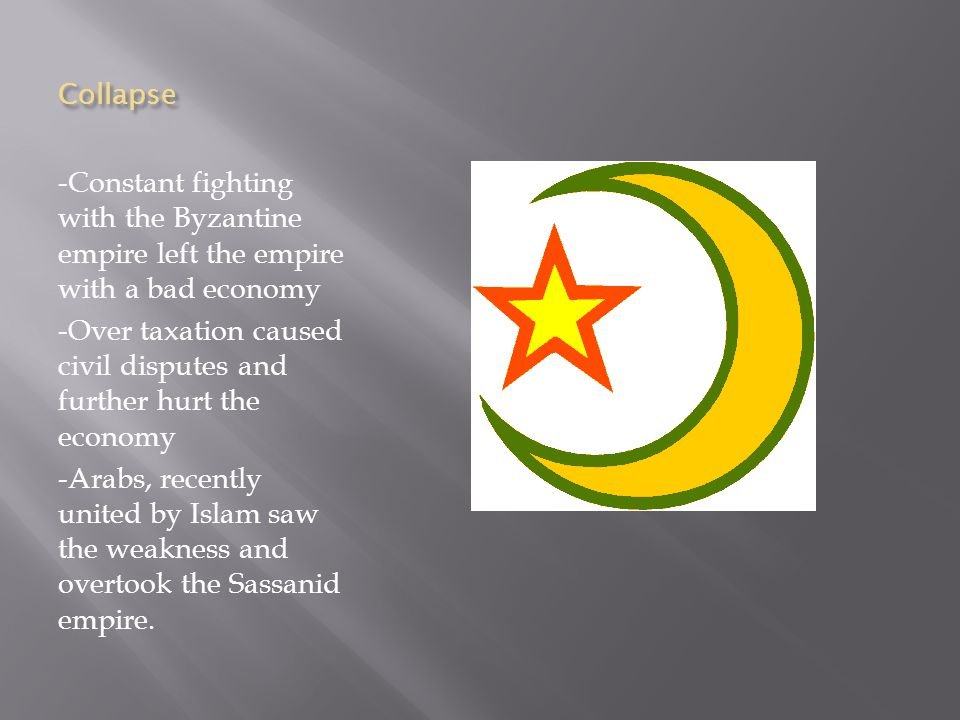 Collapse -Constant fighting with the Byzantine empire left the empire with a bad economy -Over taxation caused civil disputes and further hurt the economy -Arabs, recently united by Islam saw the weakness and overtook the Sassanid empire.