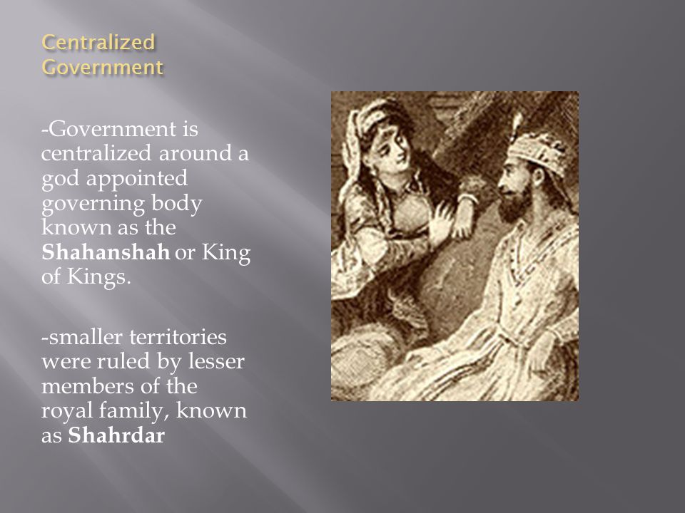 Centralized Government -Government is centralized around a god appointed governing body known as the Shahanshah or King of Kings.