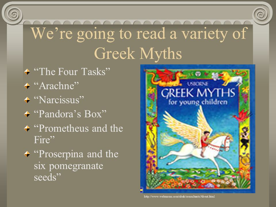 We're going to read a variety of Greek Myths The Four Tasks Arachne Narcissus Pandora's Box Prometheus and the Fire Proserpina and the six pomegranate seeds http://www.webmoms.com/ubah/consultants/About.html