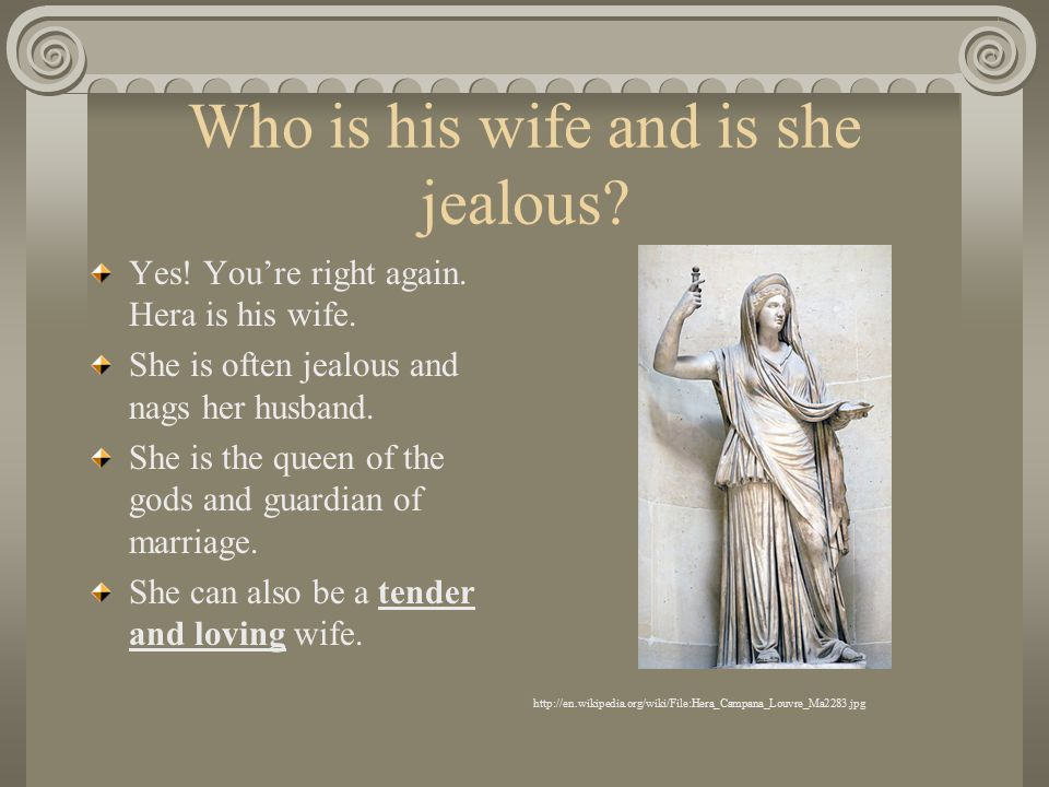 Who is his wife and is she jealous? Yes! You're right again. Hera is his wife. She is often jealous and nags her husband. She is the queen of the gods