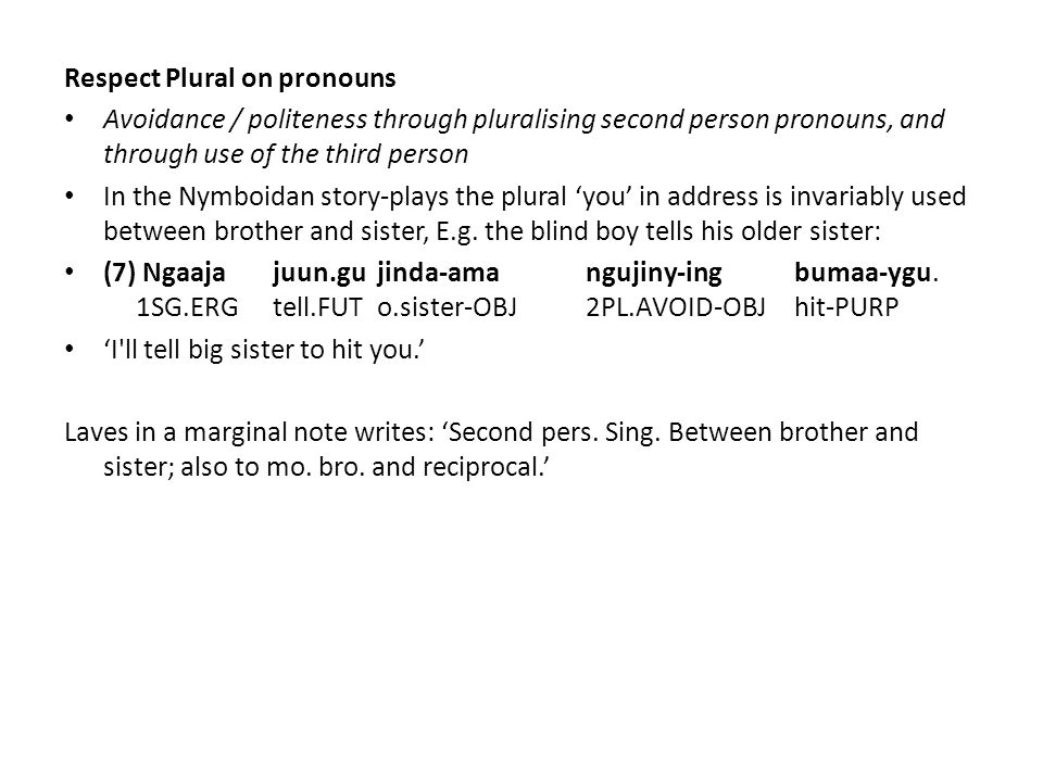 Respect Plural on pronouns Avoidance / politeness through pluralising second person pronouns, and through use of the third person In the Nymboidan story-plays the plural 'you' in address is invariably used between brother and sister, E.g.