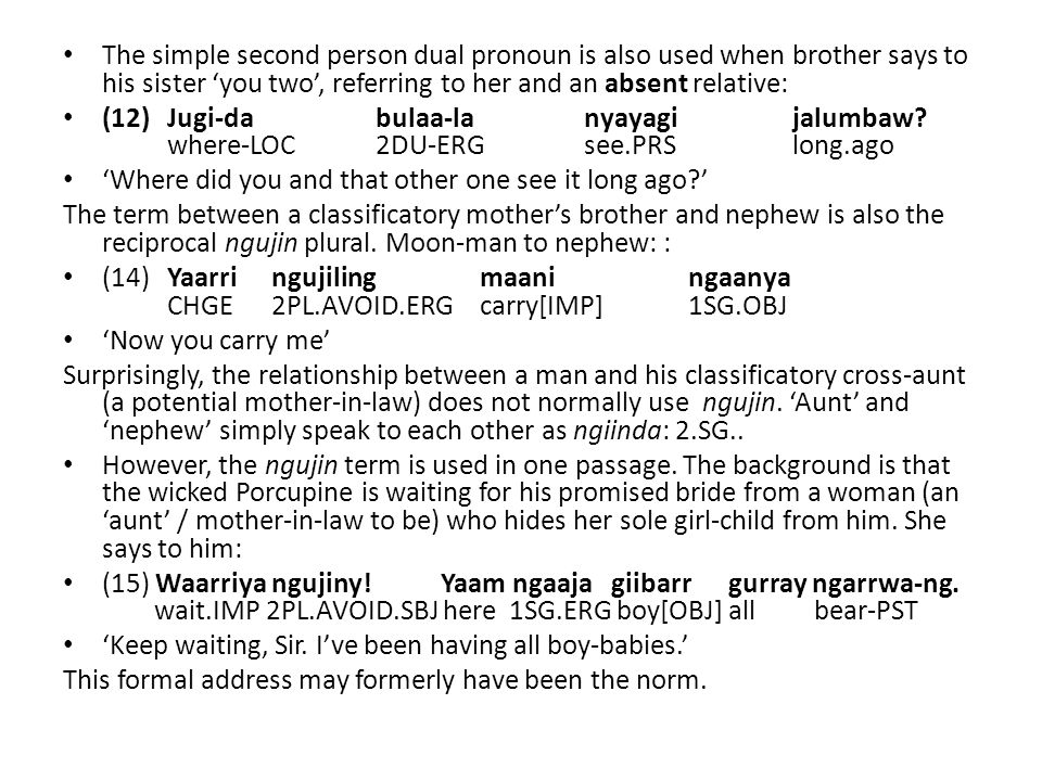 The simple second person dual pronoun is also used when brother says to his sister 'you two', referring to her and an absent relative: (12) Jugi-dabulaa-lanyayagijalumbaw.