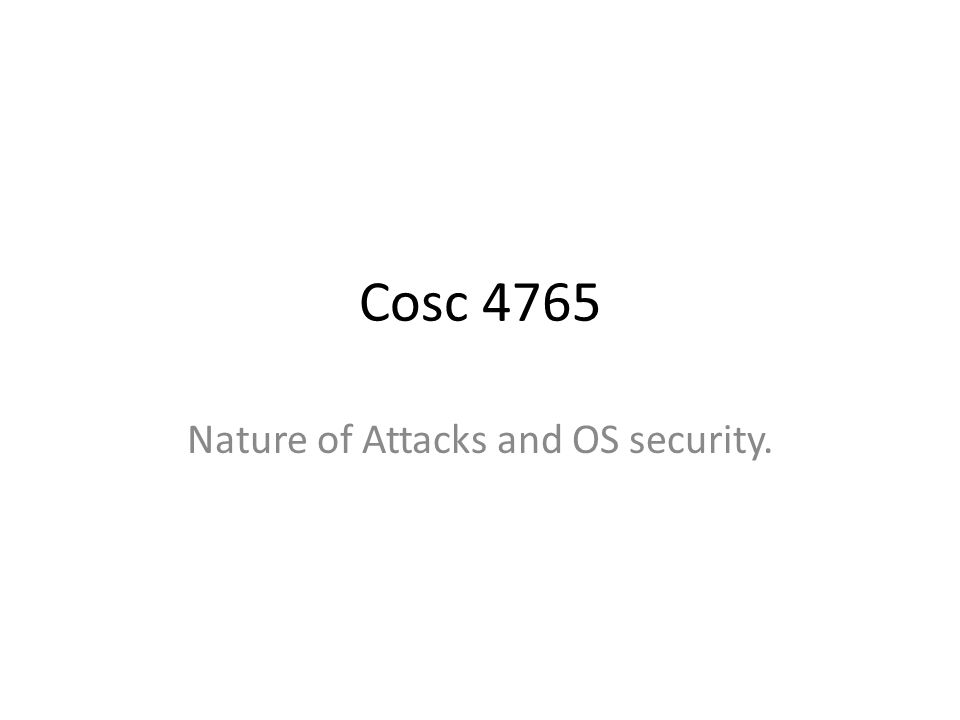 Cosc 4765 Nature of Attacks and OS security.
