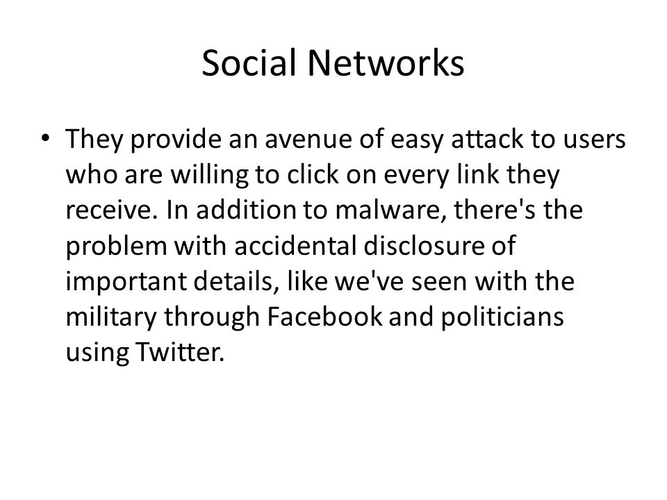 Social Networks They provide an avenue of easy attack to users who are willing to click on every link they receive. In addition to malware, there's th
