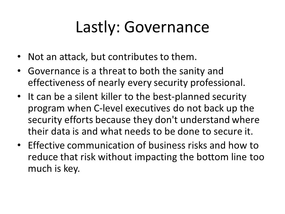 Lastly: Governance Not an attack, but contributes to them. Governance is a threat to both the sanity and effectiveness of nearly every security profes