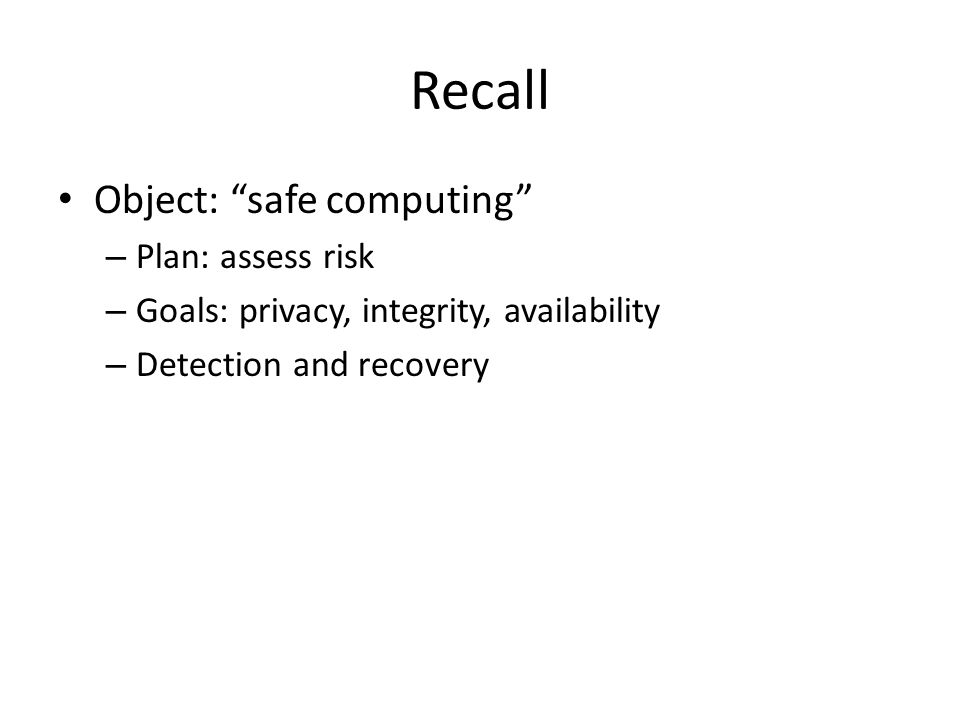 Recall Object: safe computing – Plan: assess risk – Goals: privacy, integrity, availability – Detection and recovery