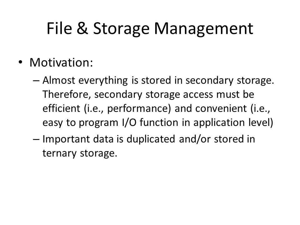 File & Storage Management Motivation: – Almost everything is stored in secondary storage.