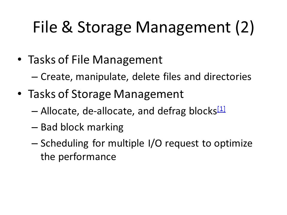 File & Storage Management (2) Tasks of File Management – Create, manipulate, delete files and directories Tasks of Storage Management – Allocate, de-allocate, and defrag blocks [1] [1] – Bad block marking – Scheduling for multiple I/O request to optimize the performance