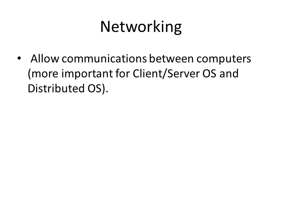 Networking Allow communications between computers (more important for Client/Server OS and Distributed OS).