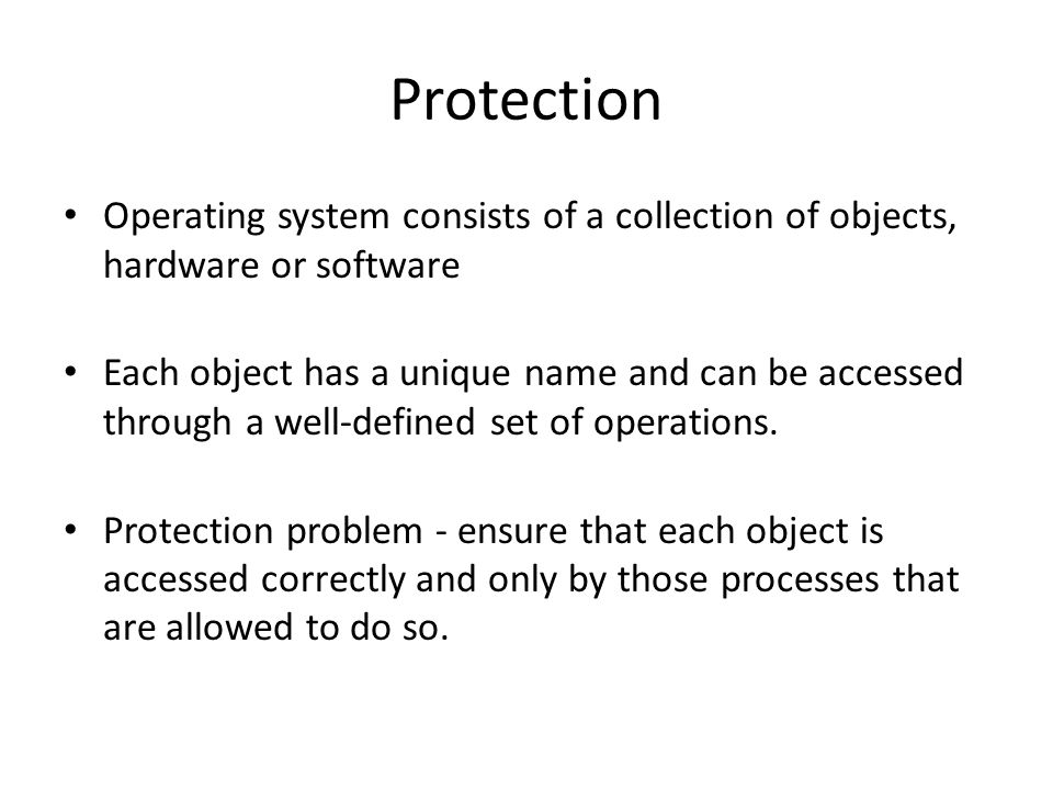 Protection Operating system consists of a collection of objects, hardware or software Each object has a unique name and can be accessed through a well-defined set of operations.