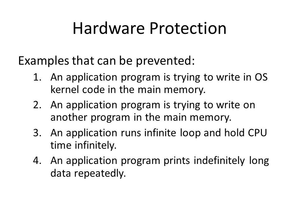 Hardware Protection Examples that can be prevented: 1.An application program is trying to write in OS kernel code in the main memory. 2.An application