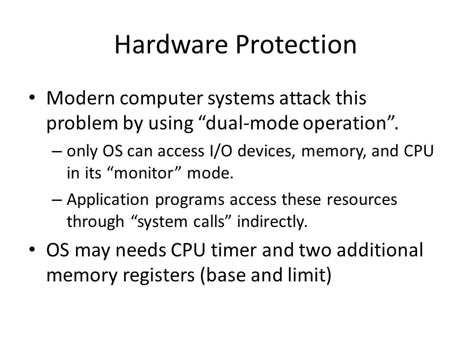 """Hardware Protection Modern computer systems attack this problem by using """"dual-mode operation"""". – only OS can access I/O devices, memory, and CPU in i"""