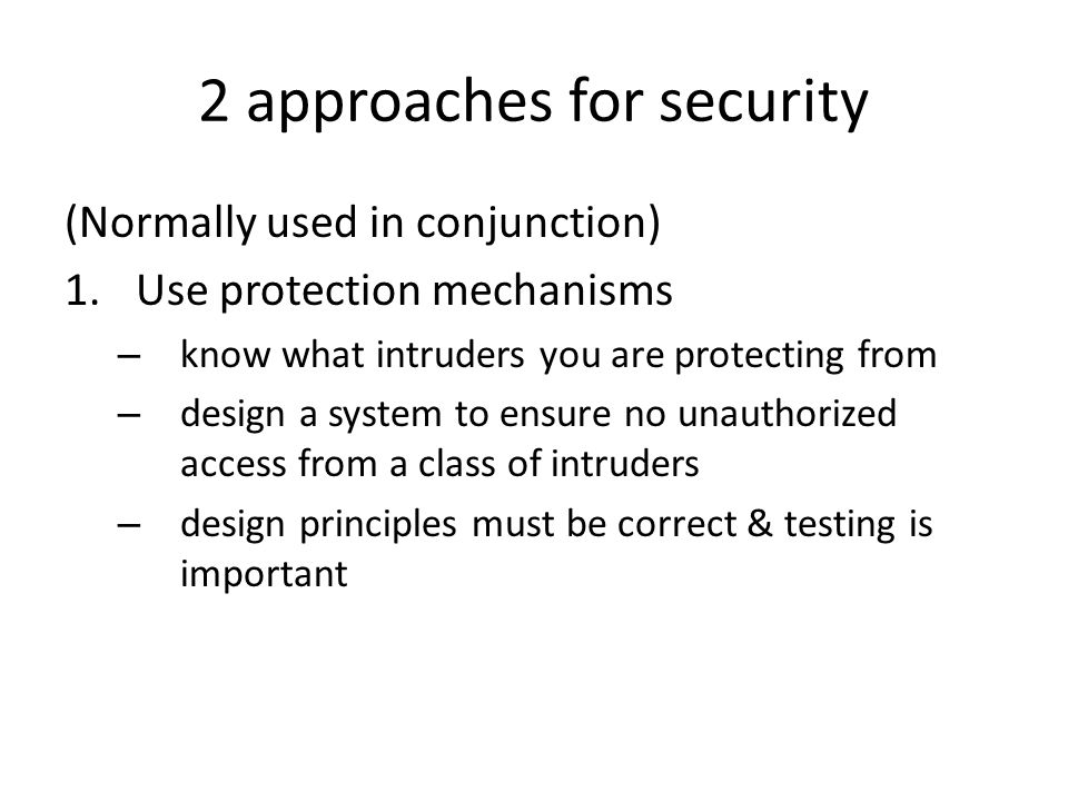 2 approaches for security (Normally used in conjunction) 1.Use protection mechanisms – know what intruders you are protecting from – design a system to ensure no unauthorized access from a class of intruders – design principles must be correct & testing is important
