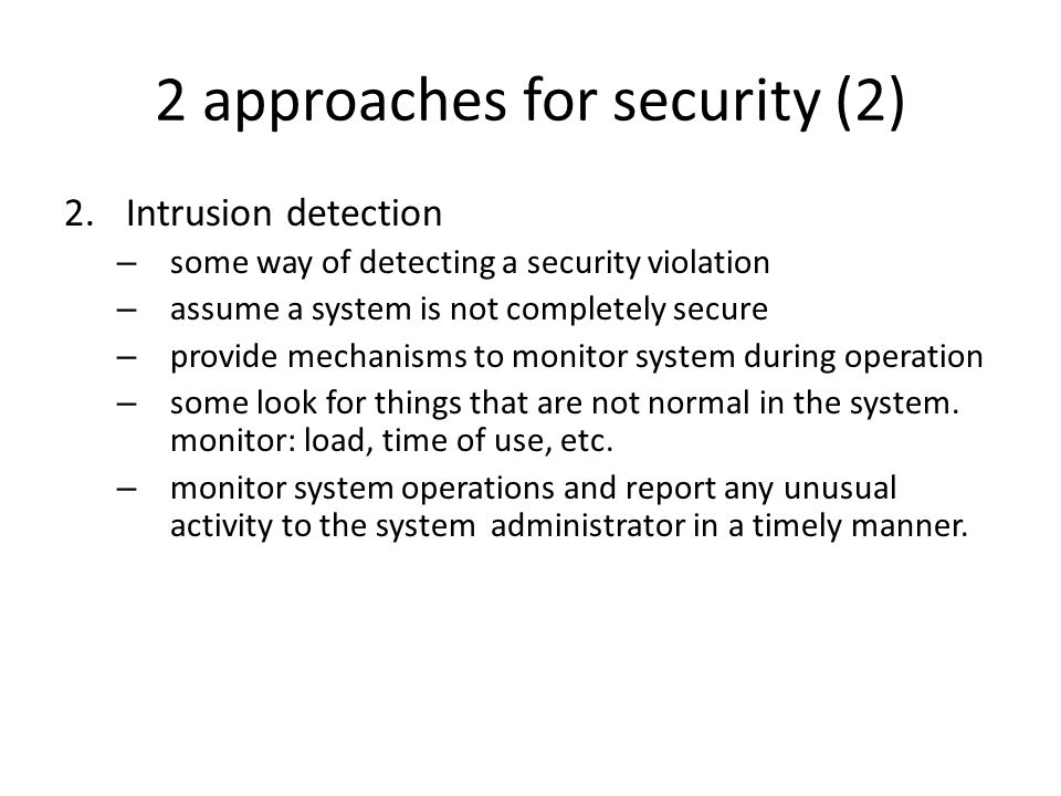 2 approaches for security (2) 2.Intrusion detection – some way of detecting a security violation – assume a system is not completely secure – provide mechanisms to monitor system during operation – some look for things that are not normal in the system.