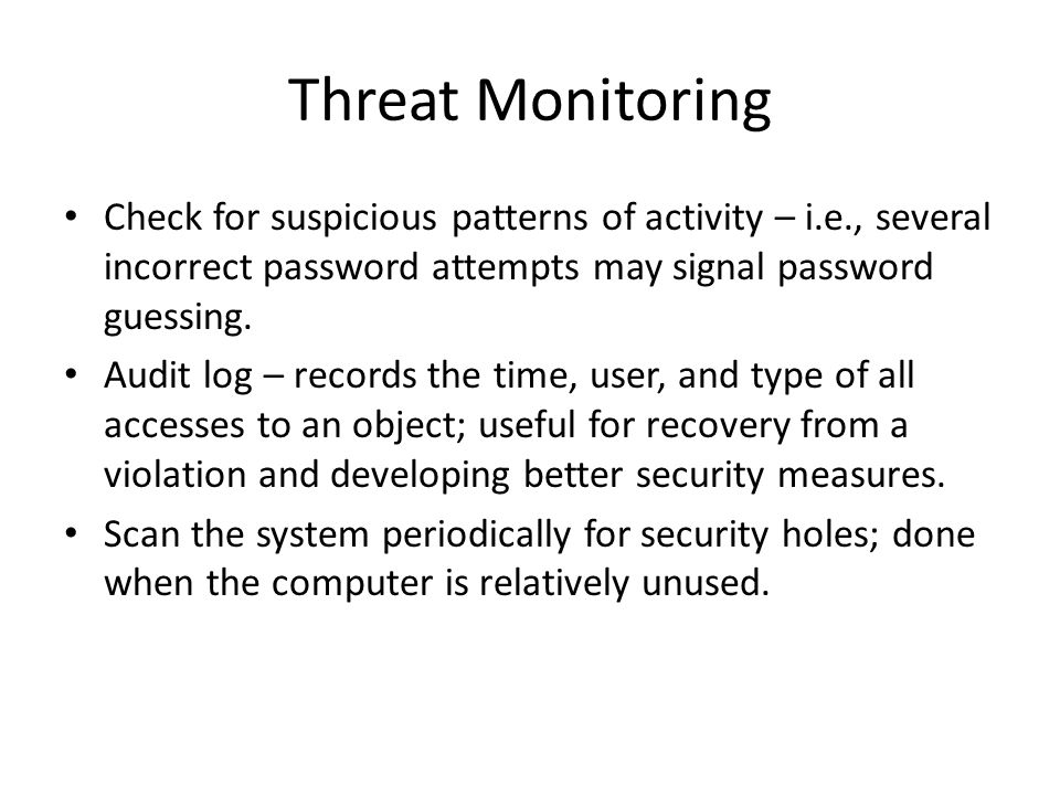 Threat Monitoring Check for suspicious patterns of activity – i.e., several incorrect password attempts may signal password guessing.