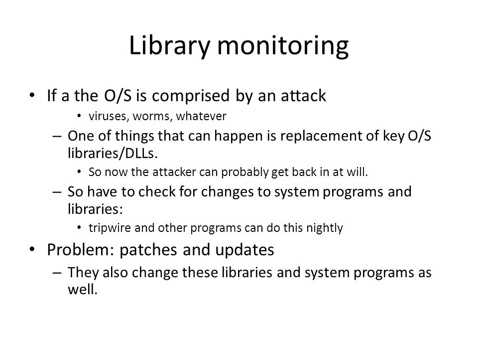 Library monitoring If a the O/S is comprised by an attack viruses, worms, whatever – One of things that can happen is replacement of key O/S libraries