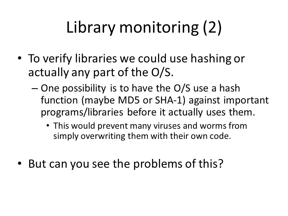 Library monitoring (2) To verify libraries we could use hashing or actually any part of the O/S.