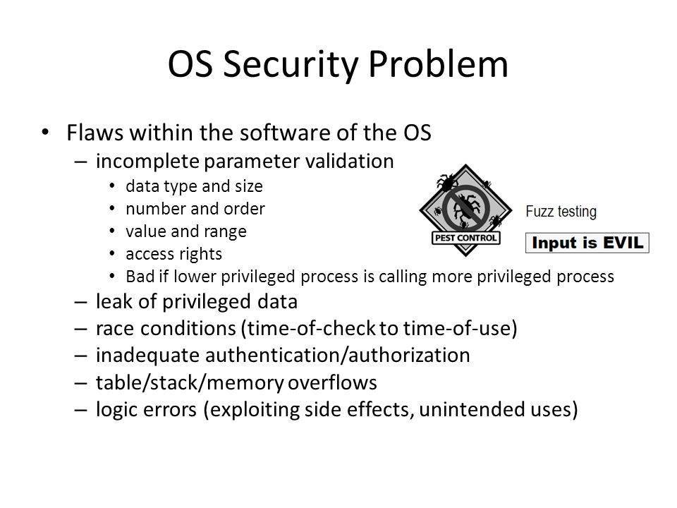 OS Security Problem Flaws within the software of the OS – incomplete parameter validation data type and size number and order value and range access r