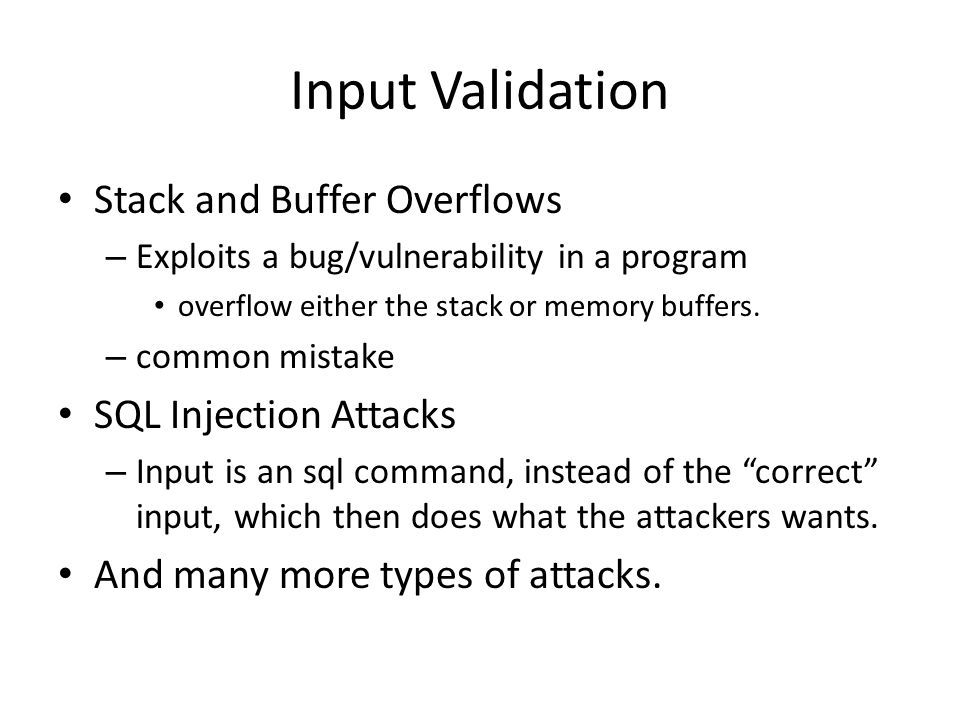 Input Validation Stack and Buffer Overflows – Exploits a bug/vulnerability in a program overflow either the stack or memory buffers.