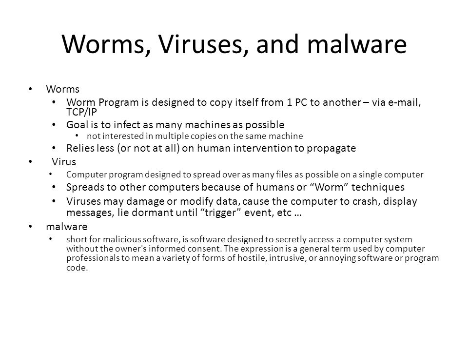 Worms, Viruses, and malware Worms Worm Program is designed to copy itself from 1 PC to another – via e-mail, TCP/IP Goal is to infect as many machines as possible not interested in multiple copies on the same machine Relies less (or not at all) on human intervention to propagate Virus Computer program designed to spread over as many files as possible on a single computer Spreads to other computers because of humans or Worm techniques Viruses may damage or modify data, cause the computer to crash, display messages, lie dormant until trigger event, etc … malware short for malicious software, is software designed to secretly access a computer system without the owner s informed consent.