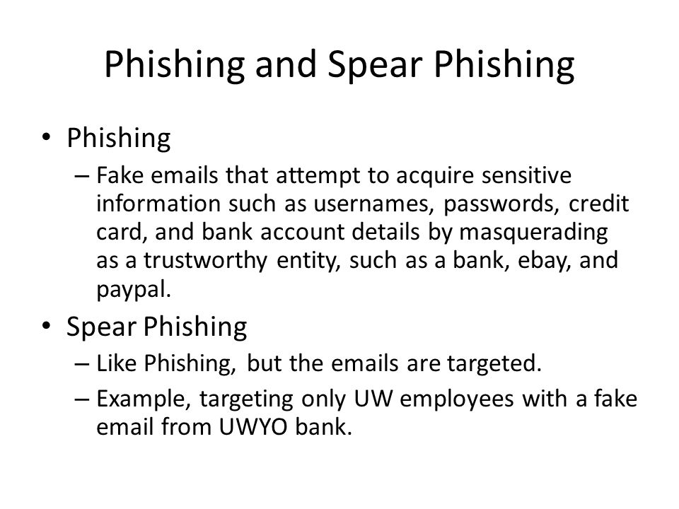 Phishing and Spear Phishing Phishing – Fake emails that attempt to acquire sensitive information such as usernames, passwords, credit card, and bank a