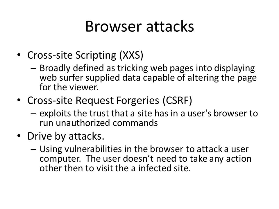 Browser attacks Cross-site Scripting (XXS) – Broadly defined as tricking web pages into displaying web surfer supplied data capable of altering the page for the viewer.