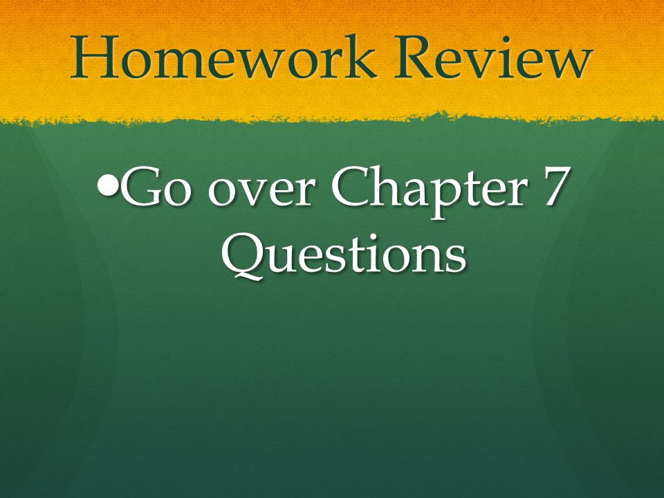 Homework Review Go over Chapter 7 Questions Go over Chapter 7 Questions