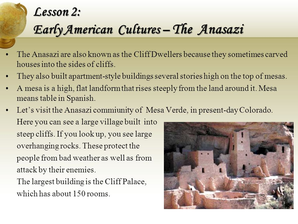 The Anasazi are also known as the Cliff Dwellers because they sometimes carved houses into the sides of cliffs. They also built apartment-style buildi