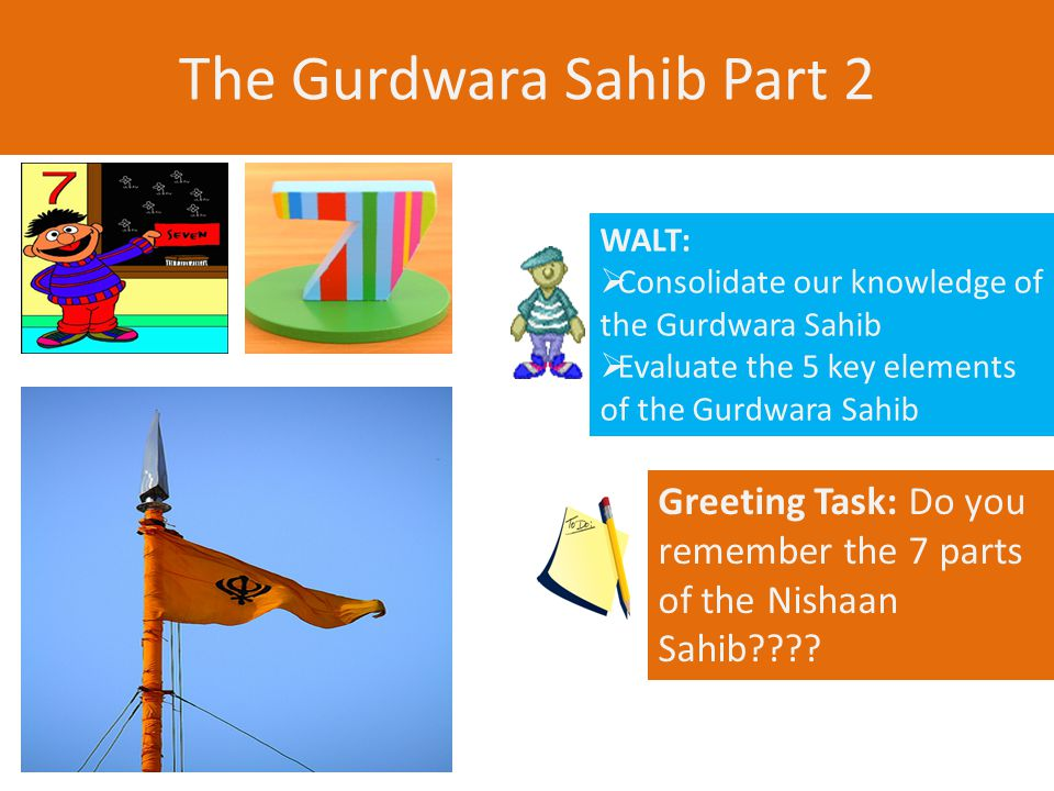 The Gurdwara Sahib Part 2 WALT:  Consolidate our knowledge of the Gurdwara Sahib  Evaluate the 5 key elements of the Gurdwara Sahib Greeting Task: Do you remember the 7 parts of the Nishaan Sahib
