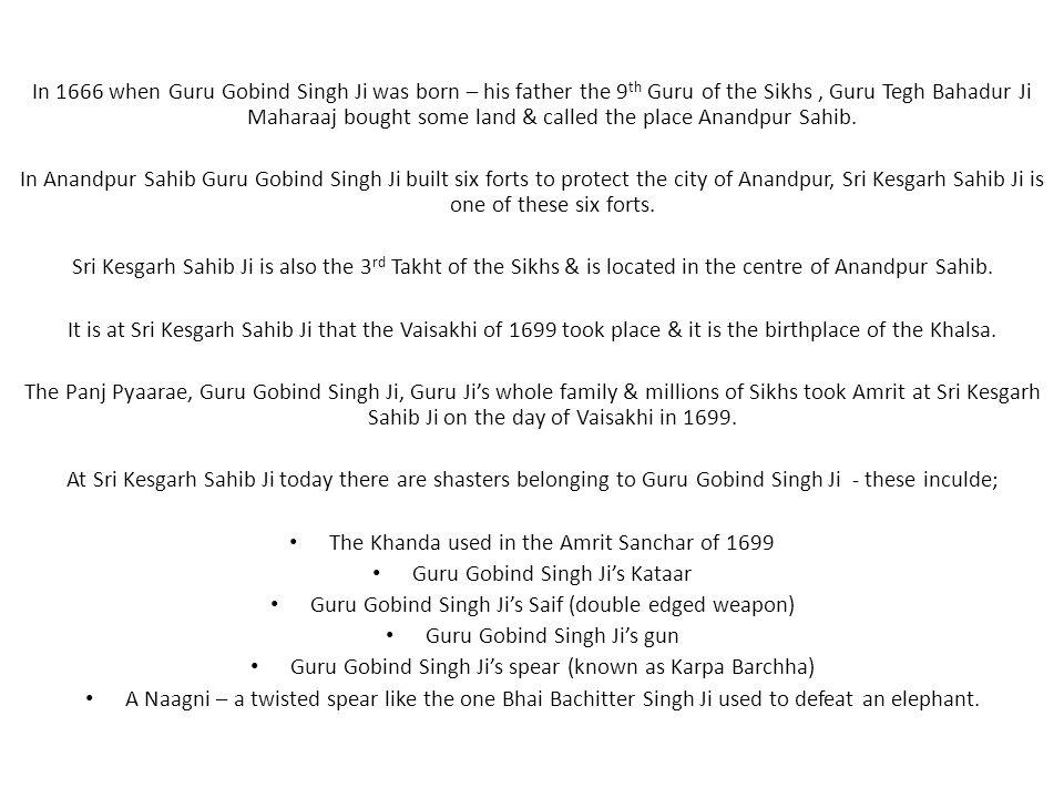 In 1666 when Guru Gobind Singh Ji was born – his father the 9 th Guru of the Sikhs, Guru Tegh Bahadur Ji Maharaaj bought some land & called the place Anandpur Sahib.