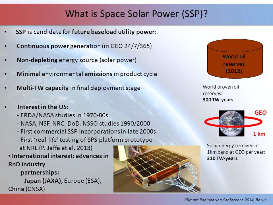 SSP is candidate for future baseload utility power: Continuous power generation (in GEO 24/7/365) Non-depleting energy source (solar power) Minimal environmental emissions in product cycle Multi-TW capacity in final deployment stage Interest in the US: - ERDA/NASA studies in 1970-80s - NASA, NSF, NRC, DoD, NSSO studies 1990/2000 - First commercial SSP incorporations in late 2000s - First 'real-life' testing of SPS platform prototype at NRL (P.