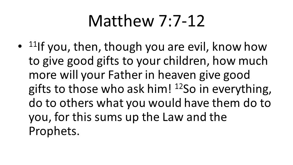 Matthew 7:7-12 11 If you, then, though you are evil, know how to give good gifts to your children, how much more will your Father in heaven give good gifts to those who ask him.
