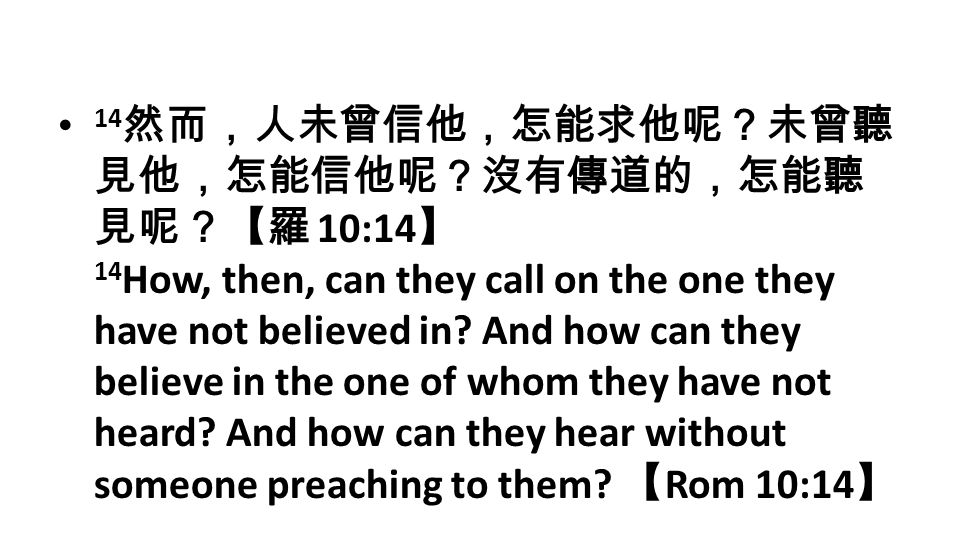 14 然而,人未曾信他,怎能求他呢?未曾聽 見他,怎能信他呢?沒有傳道的,怎能聽 見呢?【羅 10:14 】 14 How, then, can they call on the one they have not believed in.