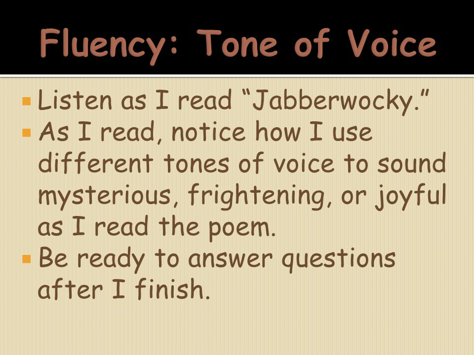 " Listen as I read ""Jabberwocky.""  As I read, notice how I use different tones of voice to sound mysterious, frightening, or joyful as I read the poe"