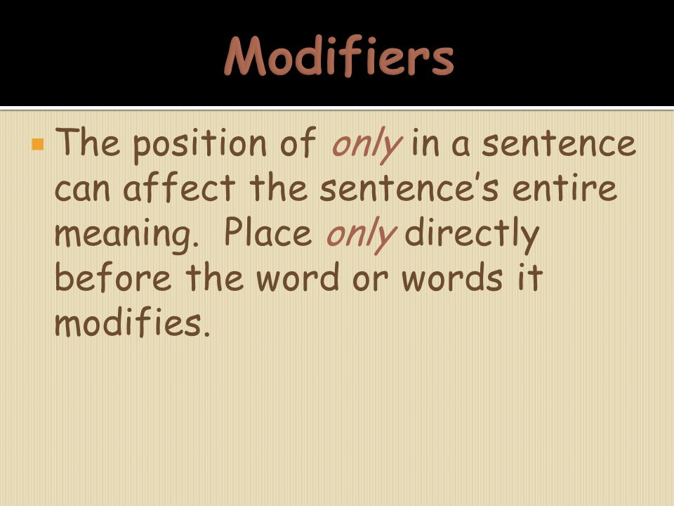  The position of only in a sentence can affect the sentence's entire meaning. Place only directly before the word or words it modifies.