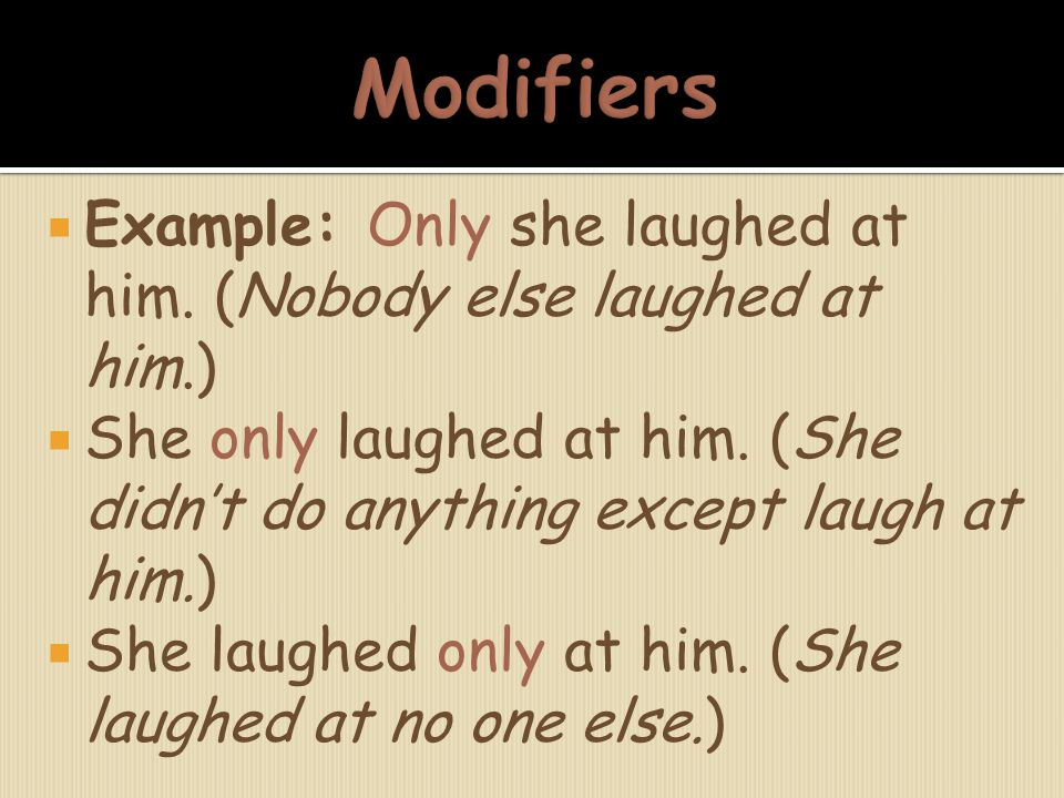  Example: Only she laughed at him. (Nobody else laughed at him.)  She only laughed at him. (She didn't do anything except laugh at him.)  She laugh