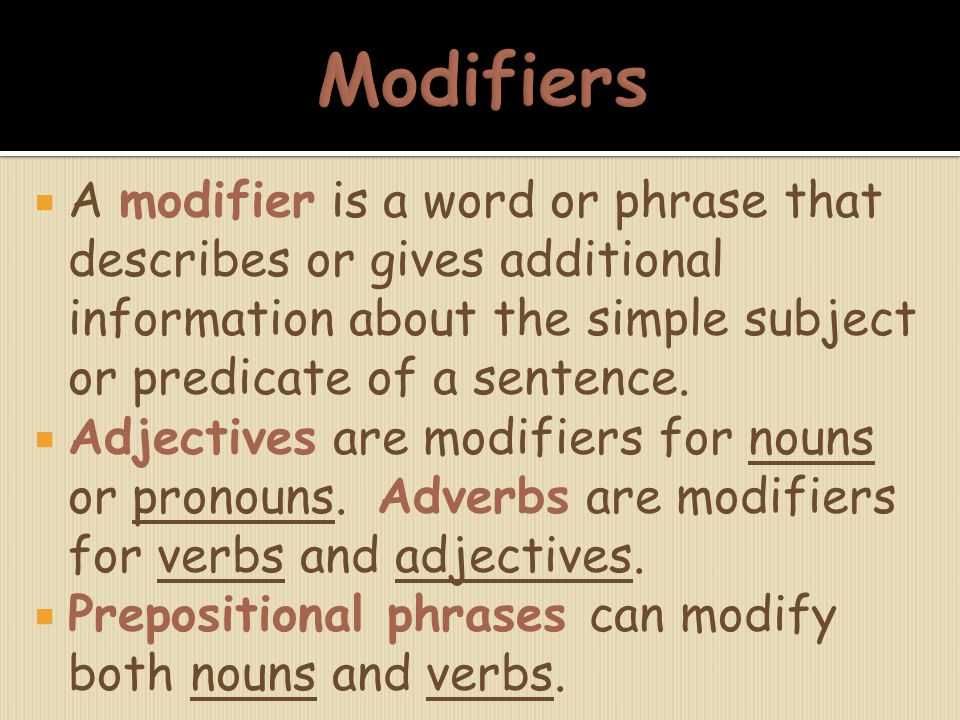  A modifier is a word or phrase that describes or gives additional information about the simple subject or predicate of a sentence.  Adjectives are