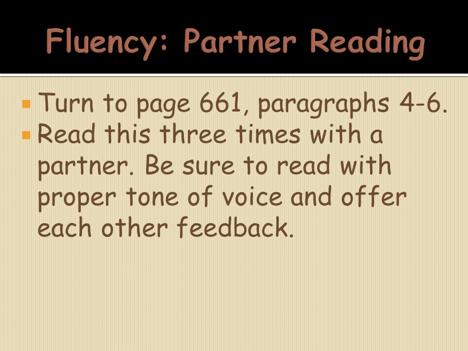  Turn to page 661, paragraphs 4-6.  Read this three times with a partner. Be sure to read with proper tone of voice and offer each other feedback.