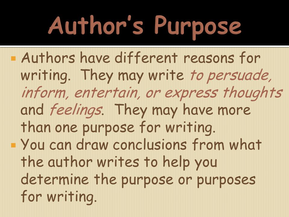  Authors have different reasons for writing. They may write to persuade, inform, entertain, or express thoughts and feelings. They may have more than