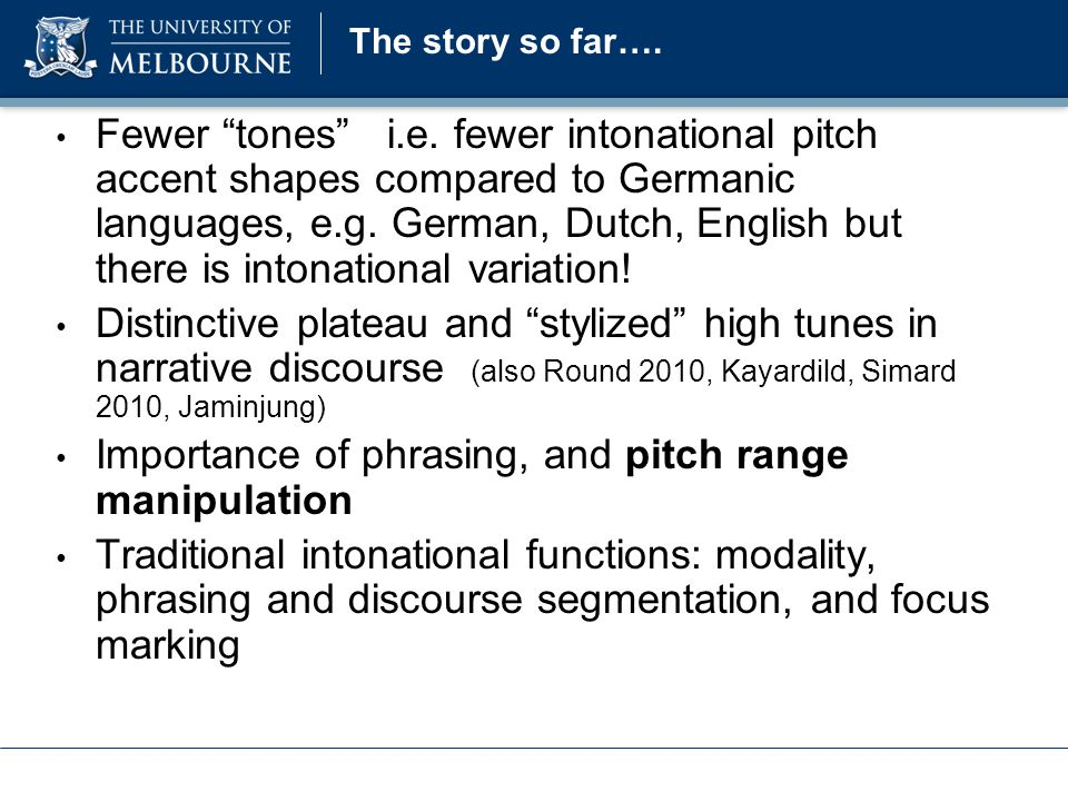 Implications Similar strategies to those employed in other free word order languages Syntactic fronting - intonational phrasing, possible variable pitch accent realization (LH* vs H*) Consistent pitch range / register manipulation, not unlike the register manipulations that are observed in radically different languages e.g.