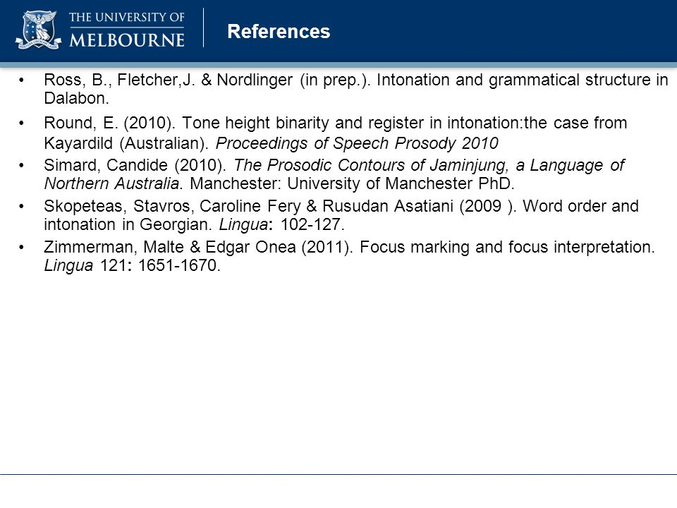 References Fletcher, J., Singer, R., Loakes, D. (2012). Intonation and focus-marking strategies in Mawng. Tone and Intonation in Europe 5. Oxford, Sep