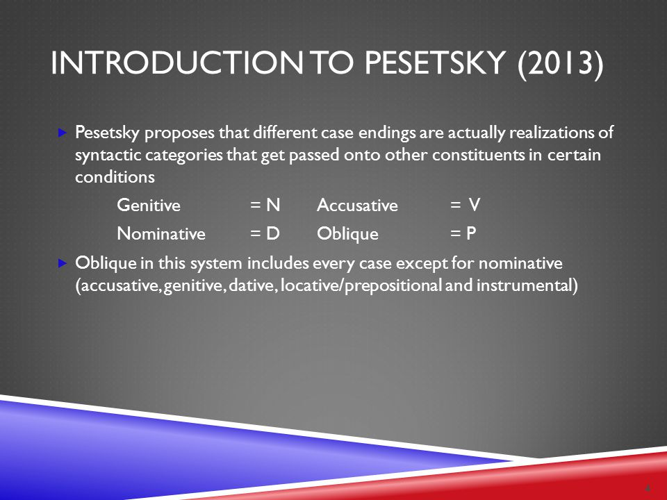 INTRODUCTION TO PESETSKY (2013)  Pesetsky proposes that different case endings are actually realizations of syntactic categories that get passed onto