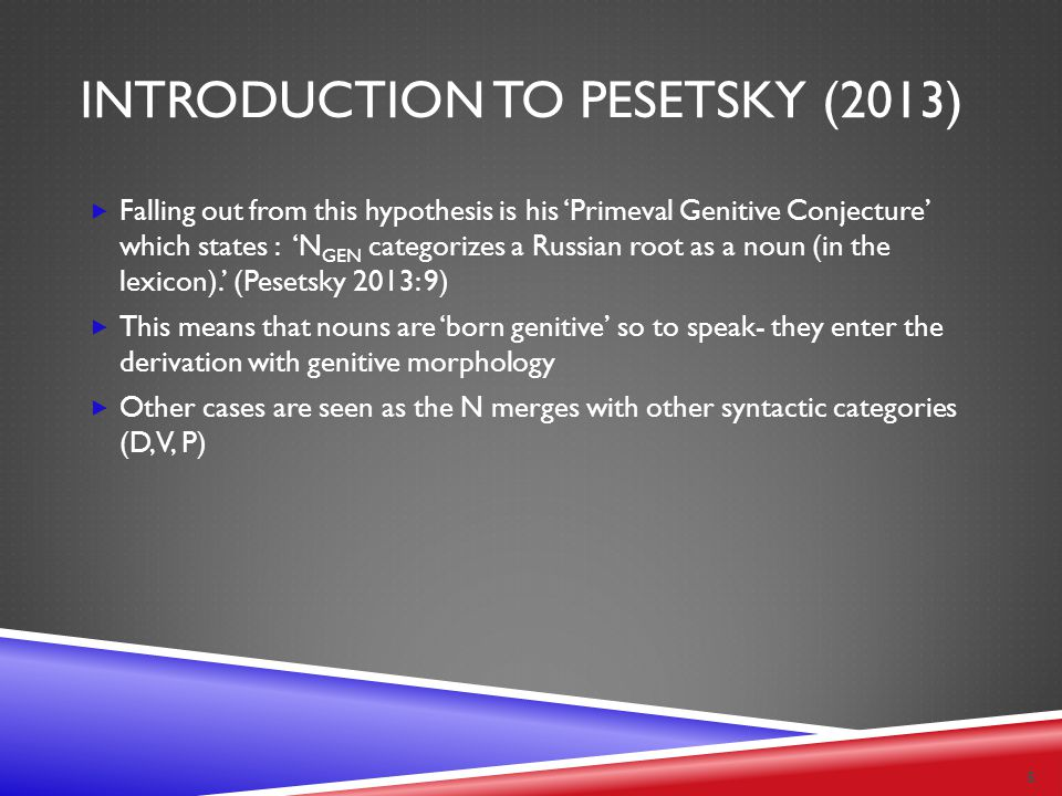 INTRODUCTION TO PESETSKY (2013)  Falling out from this hypothesis is his 'Primeval Genitive Conjecture' which states : 'N GEN categorizes a Russian r