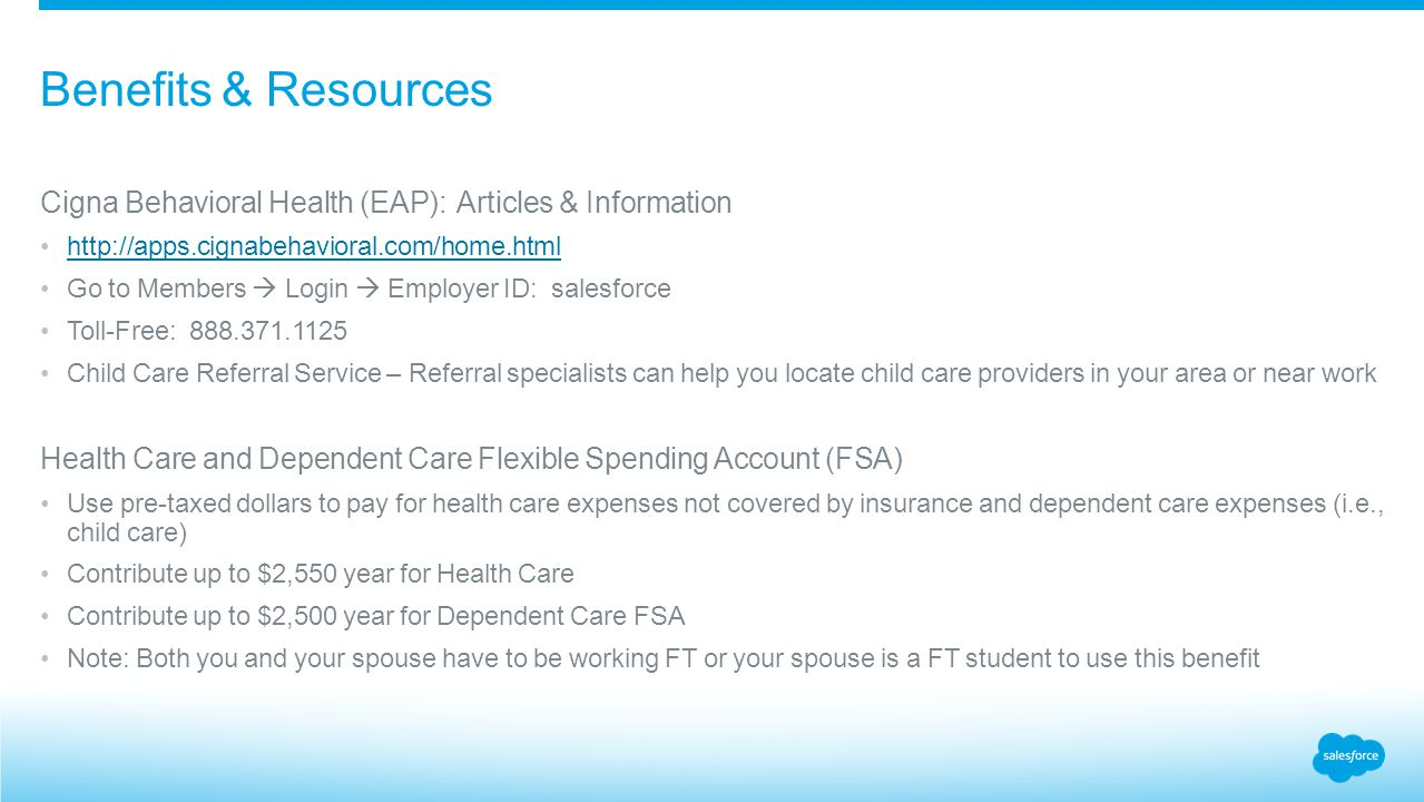 Cigna Behavioral Health (EAP): Articles & Information http://apps.cignabehavioral.com/home.html Go to Members  Login  Employer ID: salesforce Toll-Free: 888.371.1125 Child Care Referral Service – Referral specialists can help you locate child care providers in your area or near work Health Care and Dependent Care Flexible Spending Account (FSA) Use pre-taxed dollars to pay for health care expenses not covered by insurance and dependent care expenses (i.e., child care) Contribute up to $2,550 year for Health Care Contribute up to $2,500 year for Dependent Care FSA Note: Both you and your spouse have to be working FT or your spouse is a FT student to use this benefit Benefits & Resources
