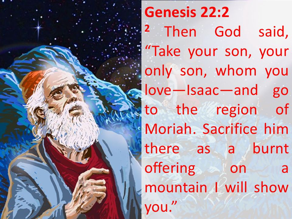 """Genesis 22:2 2 Then God said, """"Take your son, your only son, whom you love—Isaac—and go to the region of Moriah. Sacrifice him there as a burnt offeri"""