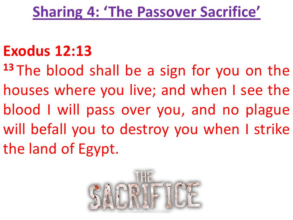 Sharing 4: 'The Passover Sacrifice' Exodus 12:13 13 The blood shall be a sign for you on the houses where you live; and when I see the blood I will pa