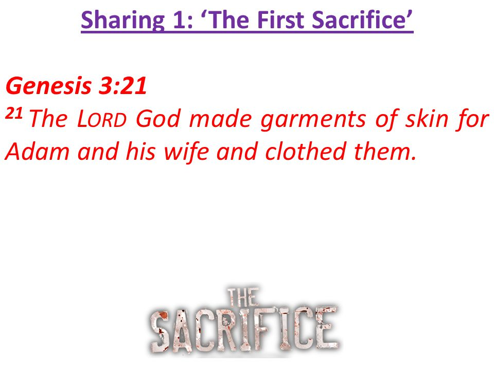 Sharing 1: 'The First Sacrifice' Genesis 3:21 21 The L ORD God made garments of skin for Adam and his wife and clothed them.