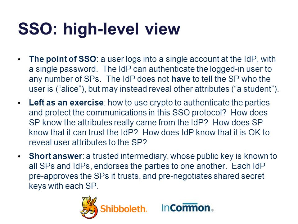 SSO: high-level view The point of SSO: a user logs into a single account at the IdP, with a single password.