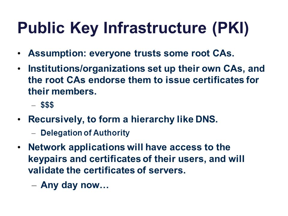 Public Key Infrastructure (PKI) Assumption: everyone trusts some root CAs.