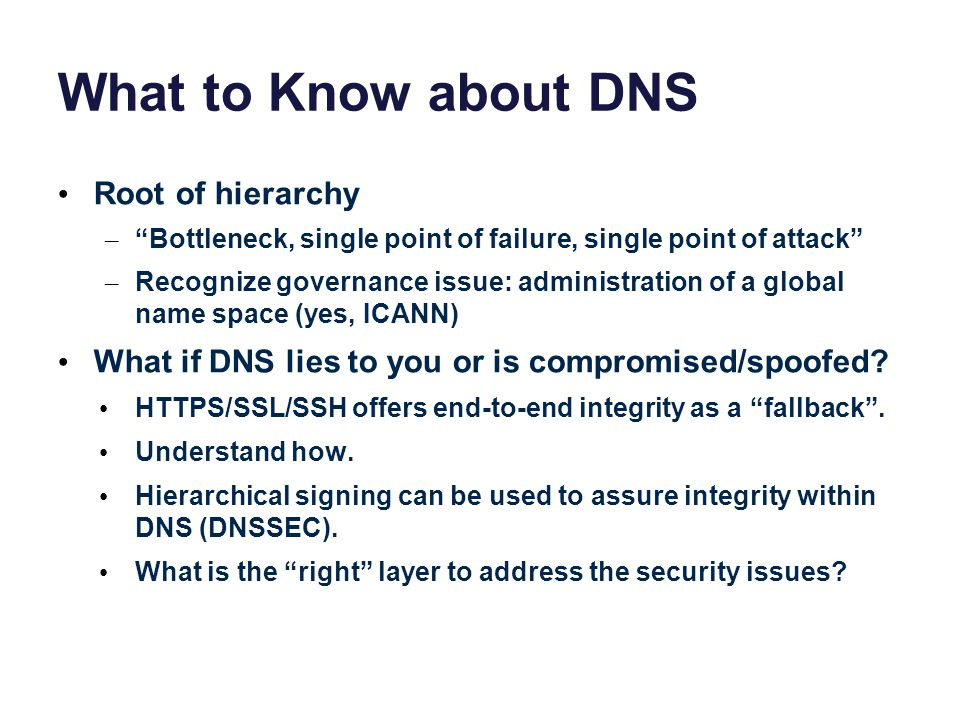 What to Know about DNS Root of hierarchy – Bottleneck, single point of failure, single point of attack – Recognize governance issue: administration of a global name space (yes, ICANN) What if DNS lies to you or is compromised/spoofed.
